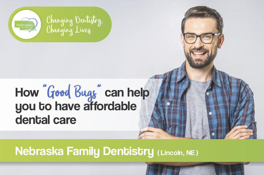 how good bugs can help you to have afordable dental care in Lincoln NE for affordable dental care